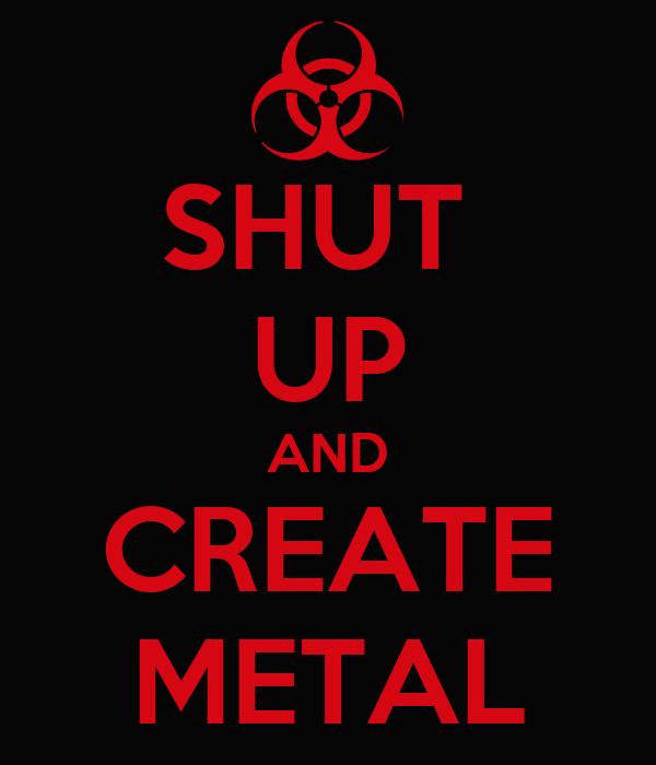 SHUT  UP AND CREATE METAL
