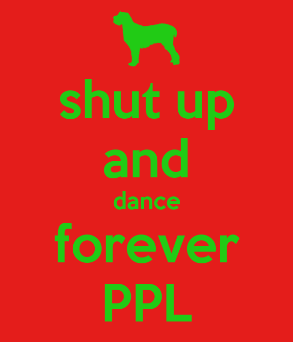 shut up and dance forever PPL