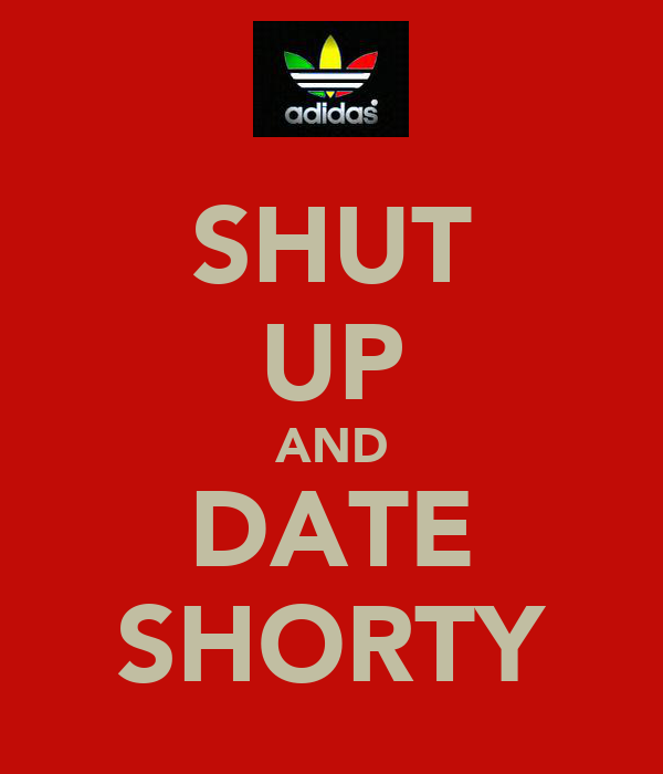 SHUT UP AND DATE SHORTY