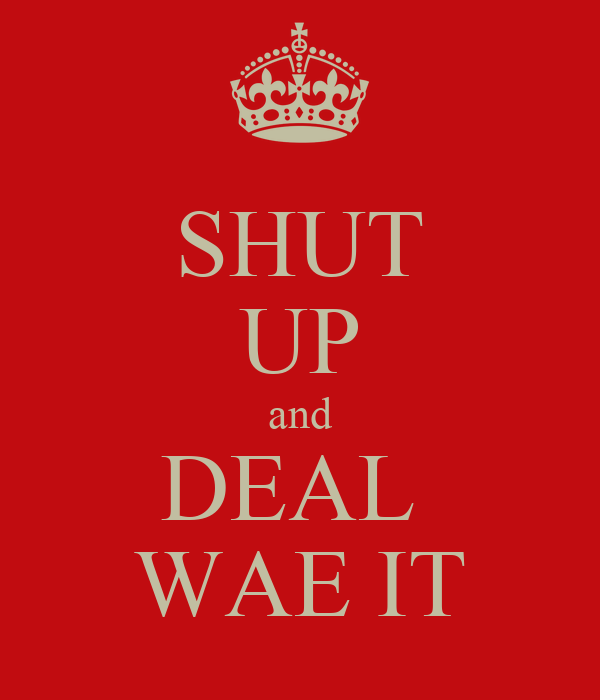 SHUT UP and DEAL  WAE IT