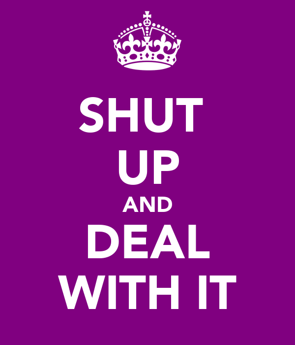 SHUT  UP AND DEAL WITH IT