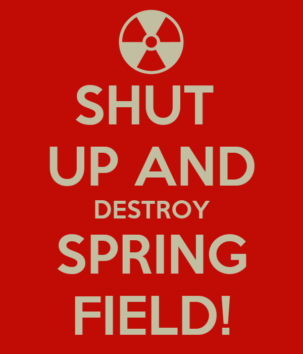 SHUT  UP AND DESTROY SPRING FIELD!