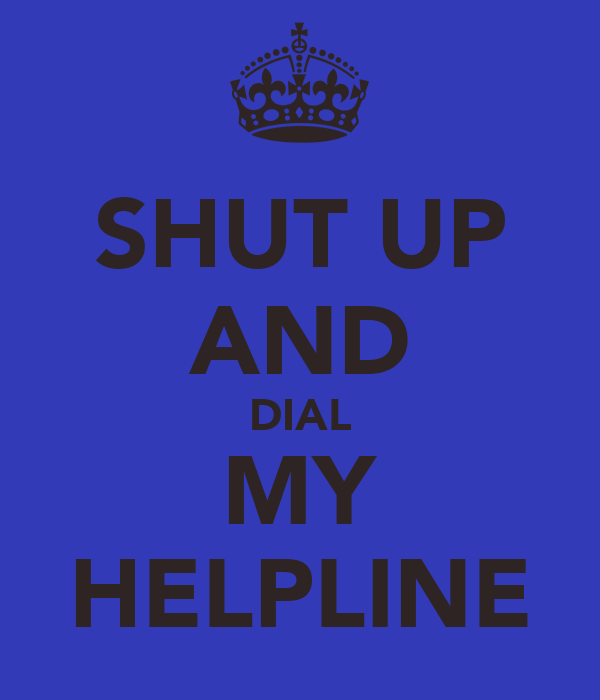 SHUT UP AND DIAL MY HELPLINE