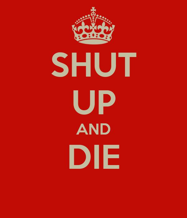 SHUT UP AND DIE