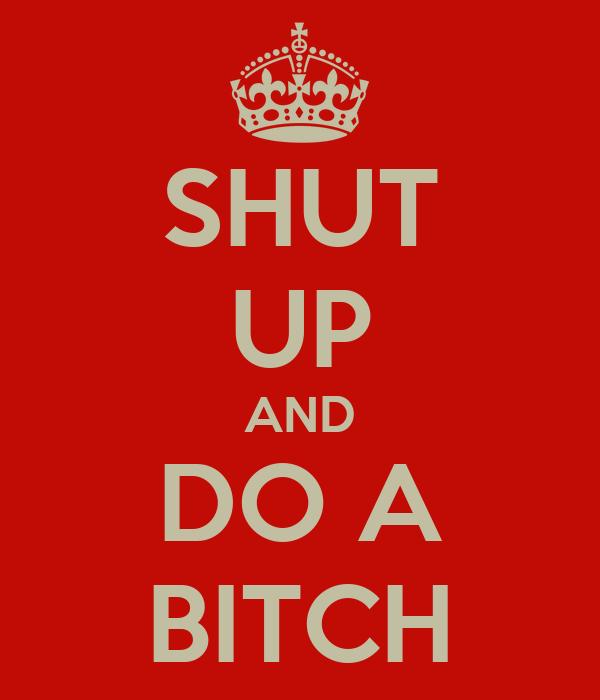 SHUT UP AND DO A BITCH