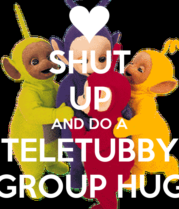 SHUT UP AND DO A TELETUBBY GROUP HUG