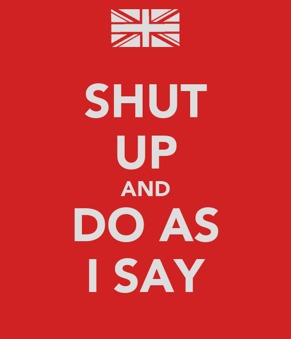SHUT UP AND DO AS I SAY