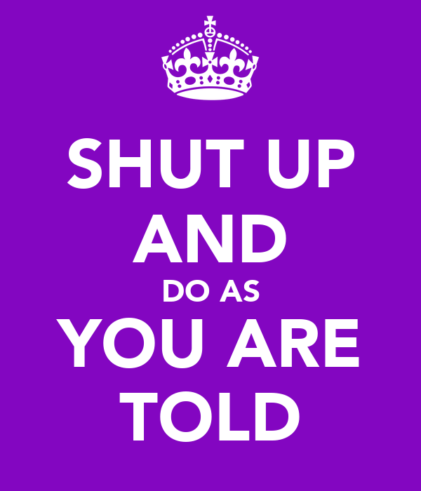 SHUT UP AND DO AS YOU ARE TOLD