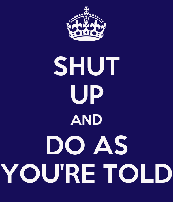 SHUT UP AND DO AS YOU'RE TOLD