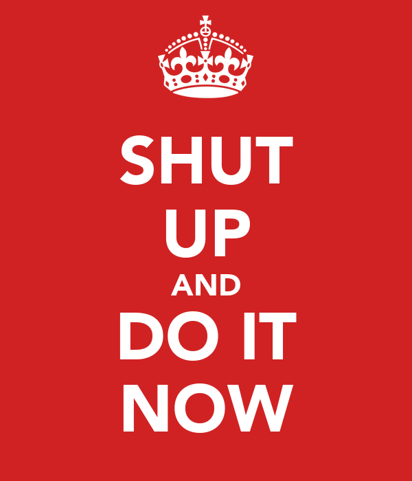 SHUT UP AND DO IT NOW