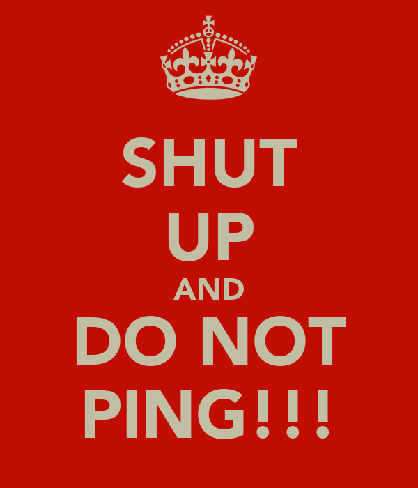 SHUT UP AND DO NOT PING!!!