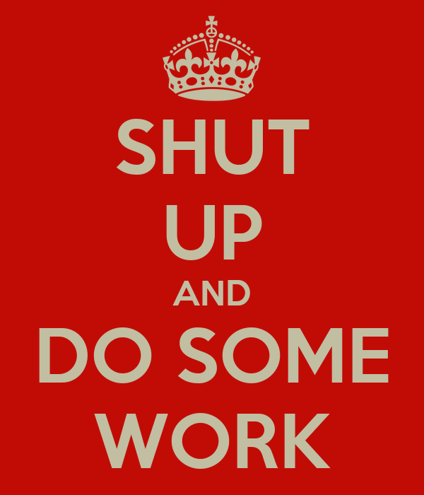 SHUT UP AND DO SOME WORK