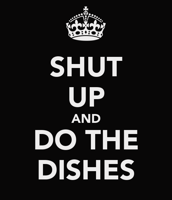 SHUT UP AND DO THE DISHES