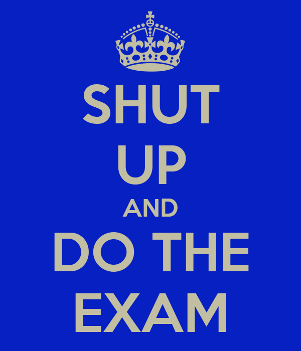 SHUT UP AND DO THE EXAM