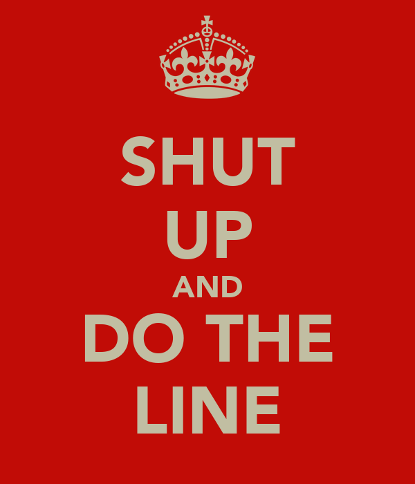 SHUT UP AND DO THE LINE