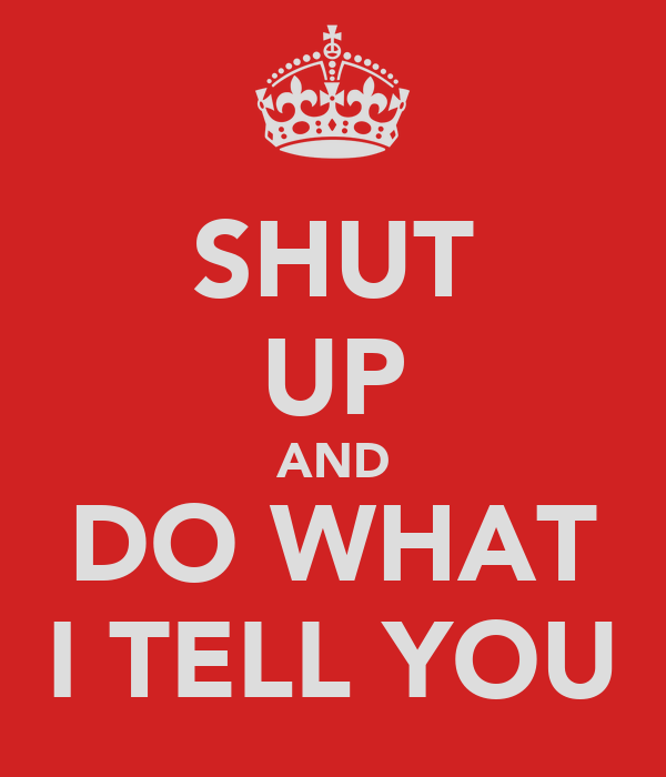 SHUT UP AND DO WHAT I TELL YOU