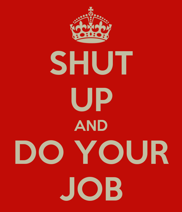 SHUT UP AND DO YOUR JOB