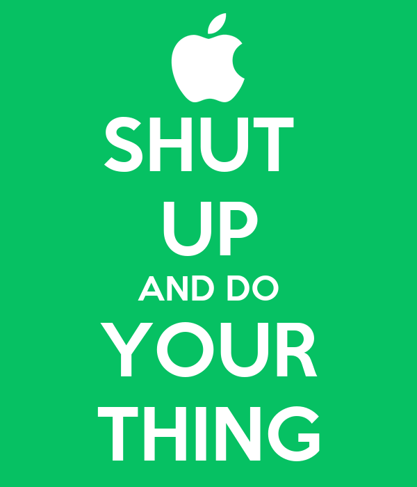 SHUT  UP AND DO YOUR THING