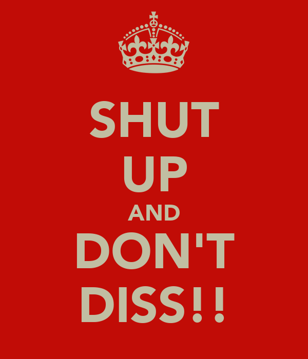 SHUT UP AND DON'T DISS!!