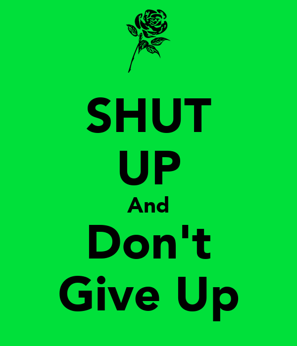 SHUT UP And Don't Give Up