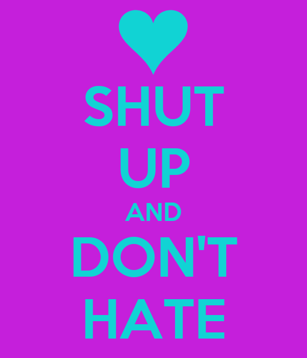 SHUT UP AND DON'T HATE
