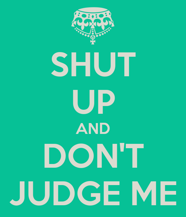 SHUT UP AND DON'T JUDGE ME