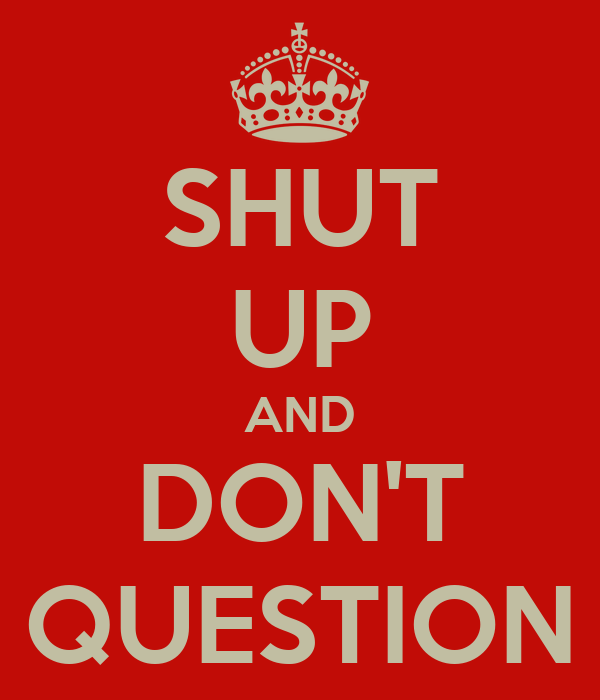 SHUT UP AND DON'T QUESTION