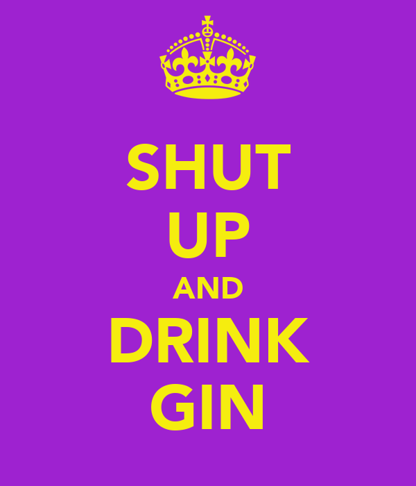 SHUT UP AND DRINK GIN