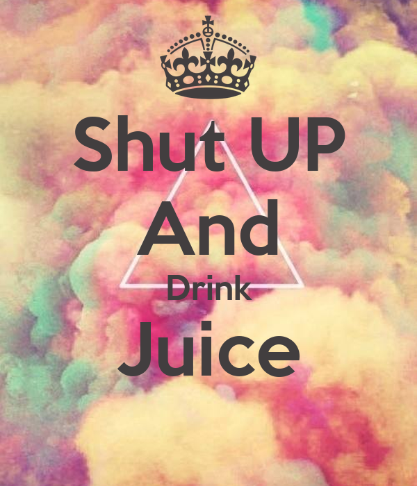 Shut UP And Drink Juice