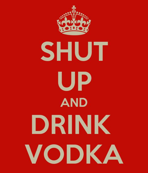 SHUT UP AND DRINK  VODKA