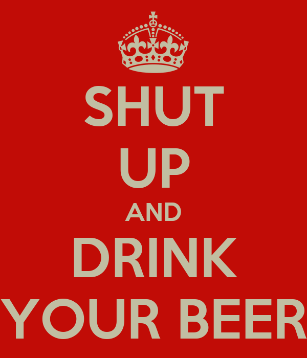 SHUT UP AND DRINK YOUR BEER