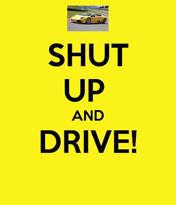 SHUT UP  AND DRIVE!