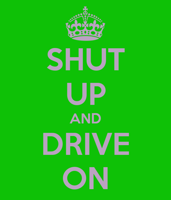 SHUT UP AND DRIVE ON