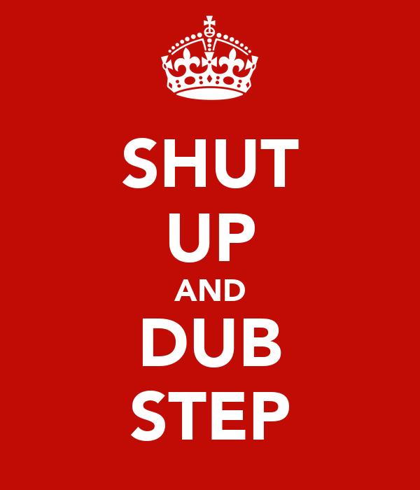 SHUT UP AND DUB STEP