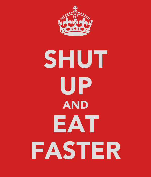 SHUT UP AND EAT FASTER