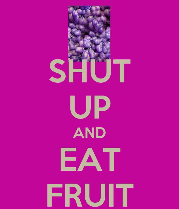 SHUT UP AND EAT FRUIT