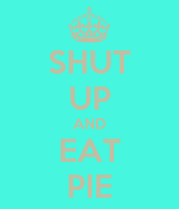 SHUT UP AND EAT PIE
