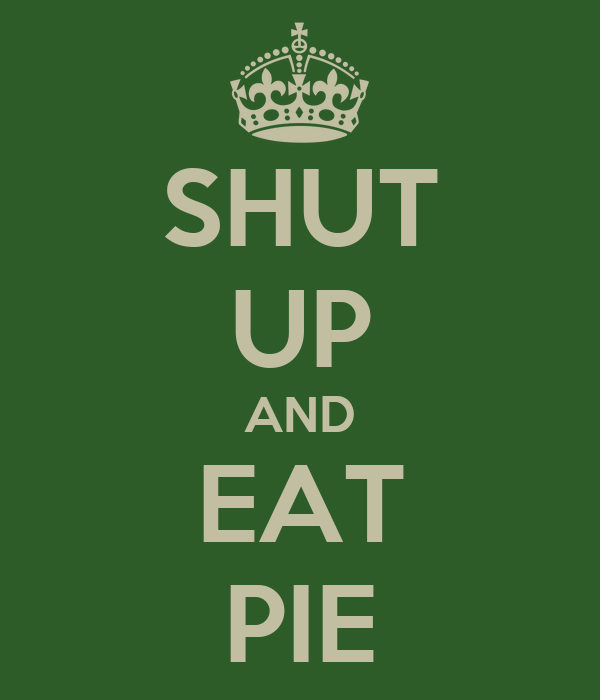 SHUT UP AND EAT PIE