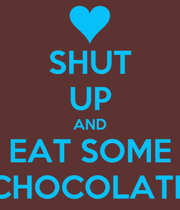SHUT UP AND EAT SOME CHOCOLATE