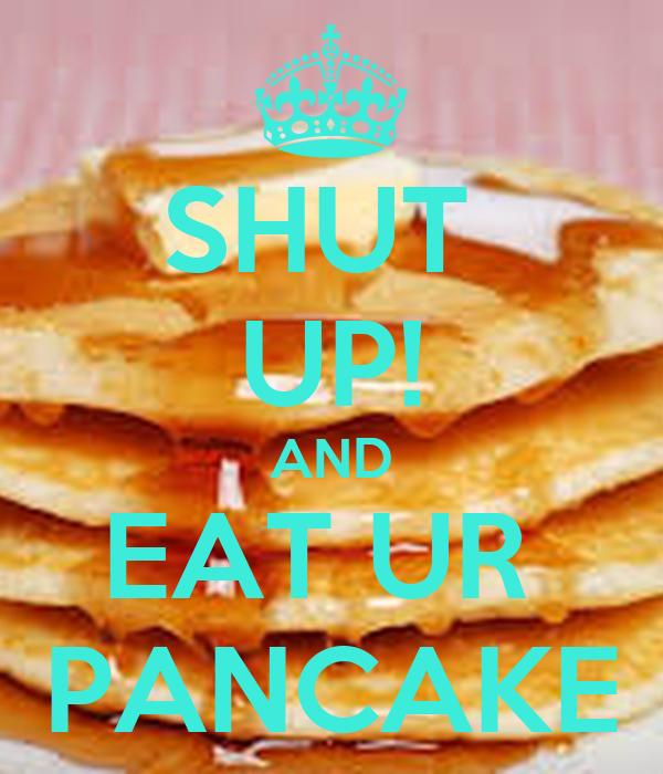SHUT  UP! AND EAT UR  PANCAKE