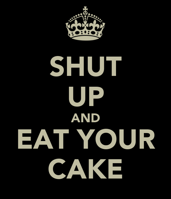 SHUT UP AND EAT YOUR CAKE