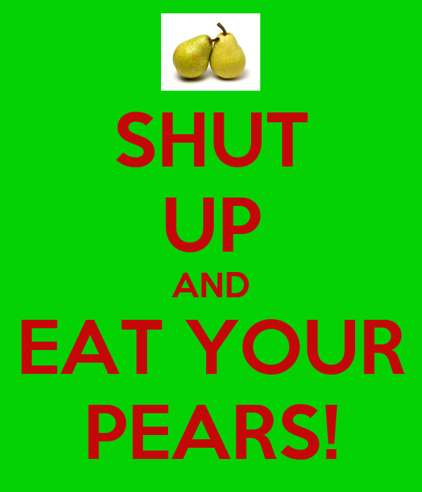 SHUT UP AND EAT YOUR PEARS!