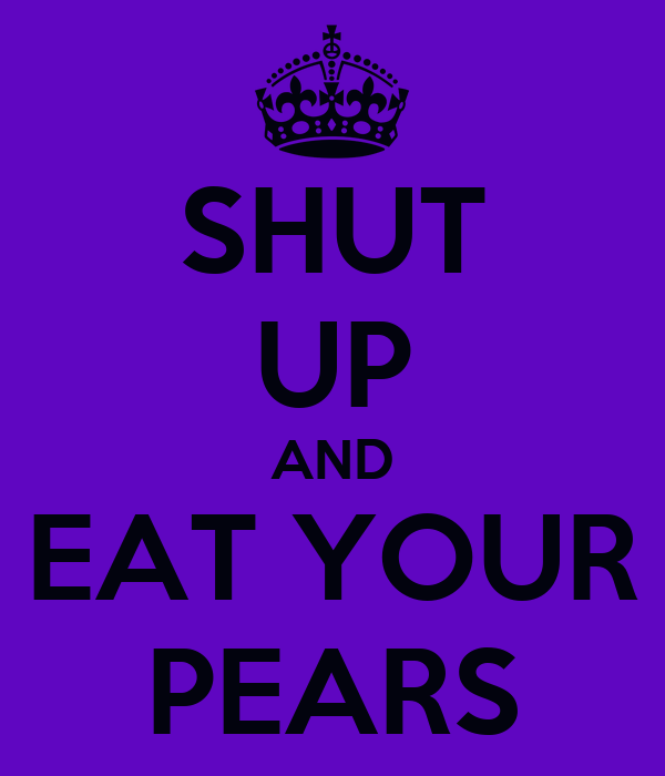 SHUT UP AND EAT YOUR PEARS