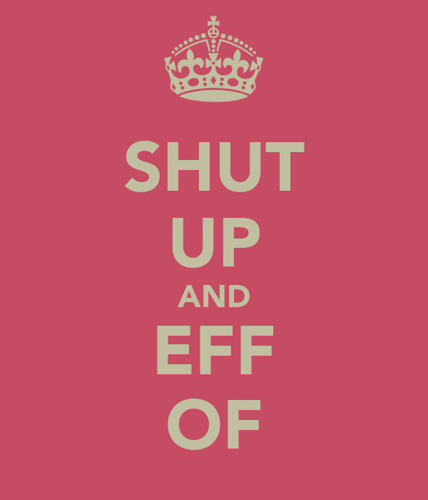 SHUT UP AND EFF OF