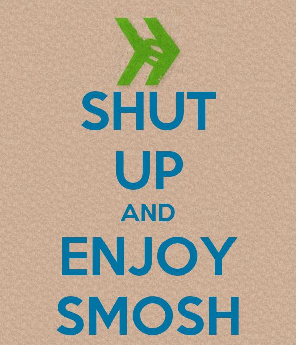 SHUT UP AND ENJOY SMOSH