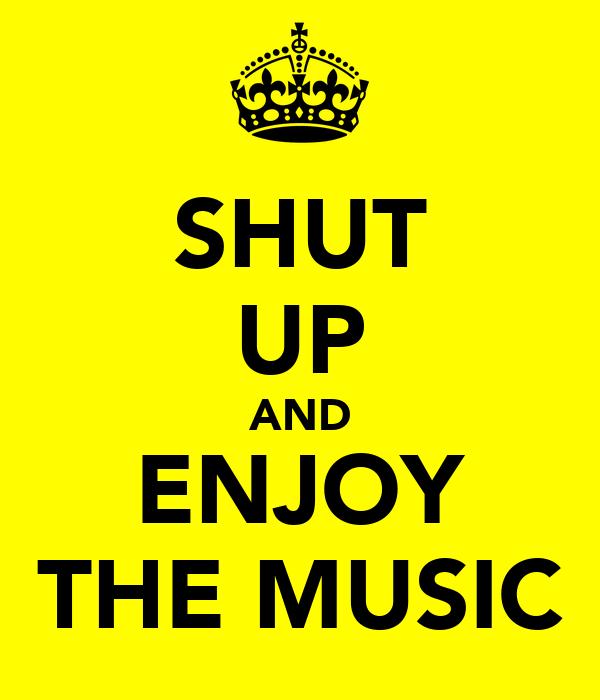 SHUT UP AND ENJOY THE MUSIC