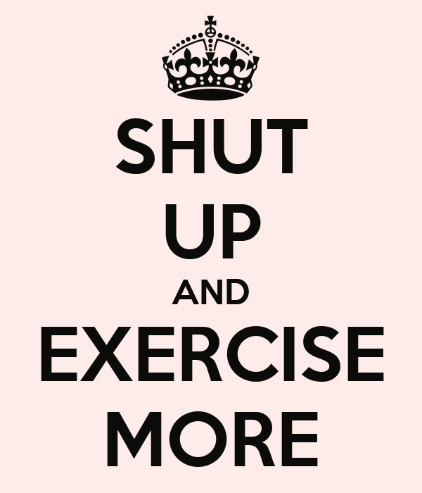 SHUT UP AND EXERCISE MORE