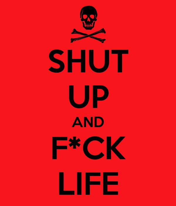 SHUT UP AND F*CK LIFE