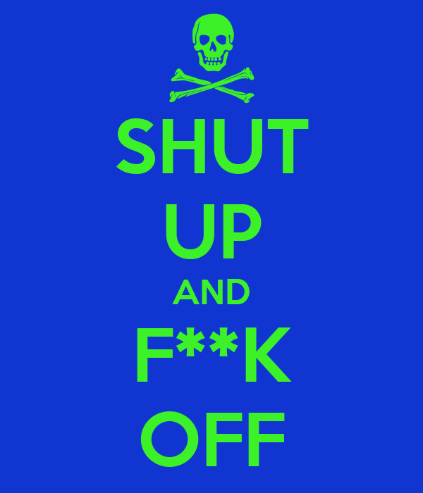SHUT UP AND F**K OFF