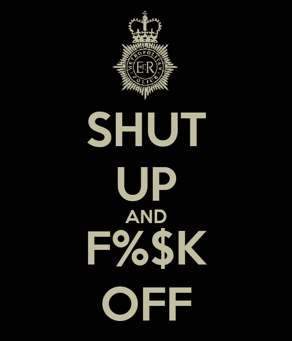 SHUT UP AND F%$K OFF